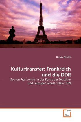 Kulturtransfer: Frankreich und die DDR - Spuren Frankreichs in der Kunst der Dresdner und Leipziger Schule 1945-1989 - Shaikh, Nasrin