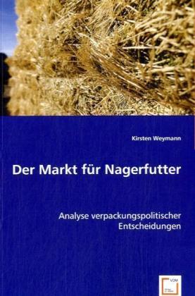 Der Markt für Nagerfutter - Analyse verpackungspolitischer Entscheidungen - Weymann, Kirsten