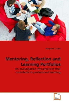 Mentoring, Reflection and Learning Portfolios - An investigation into practices that contribute to professional learning - Clarke, Margaret