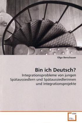 Bin ich Deutsch? - Integrationsprobleme von jungen Spätaussiedlern und Spätaussiedlerinnen und Integrationsprojekte - Berschauer, Olga