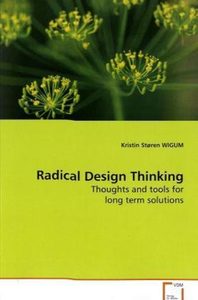 Radical Design Thinking - Thoughts and tools for long term solutions - Wigum, Kristin St.