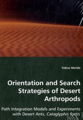 Orientation and Search Strategies of Desert Arthropods - Path Integration Models and Experiments with Desert Ants, Cataglyphis fortis - Merkle, Tobias