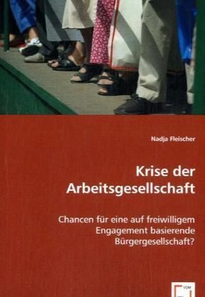 Krise der Arbeitsgesellschaft - Chancen für eine auf freiwilligem Engagement basierende Bürgergesellschaft? - Fleischer, Nadja