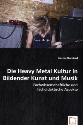 Die Heavy Metal Kultur in Bildender Kunst und Musik - Fachwissenschaftliche und fachdidaktische Aspekte - Bechtold, Gernot