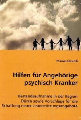 Hilfen für Angehörige psychisch Kranker - Bestandsaufnahme in der Region Düren sowie Vorschläge für die Schaffung neuer Unterstützungsangebote - Staschik, Thomas
