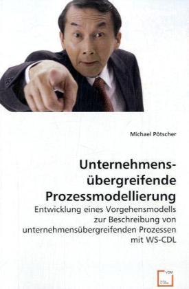 UnternehmensÃbergreifende Prozessmodellierung - Entwicklung eines Vorgehensmodells zur Beschreibung von unternehmensÃbergreifenden Prozessen mit WS-CDL - PÃtscher, Michael