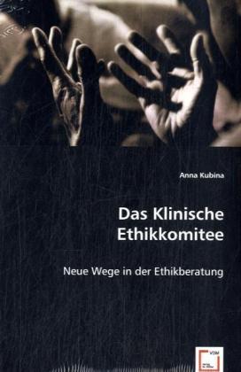 Das Klinische Ethikkomitee - Neue Wege in der Ethikberatung - Kubina, Anna