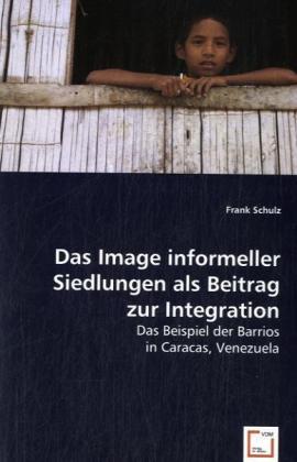 Das Image informeller Siedlungen als Beitrag zur Integration - Das Beispiel der Barrios in Caracas, Venezuela - Schulz, Frank