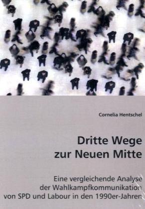 Dritte Wege zur Neuen Mitte - Eine vergleichende Analyse der Wahlkampfkommunikation von SPD und Labour in den 1990er-Jahren - Hentschel, Cornelia