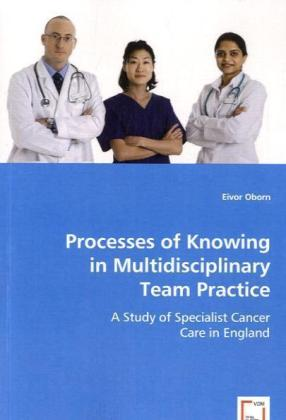 Processes of Knowing in Multidisciplinary Team Practice - A Study of Specialist Cancer Care in England