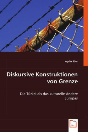 Diskursive Konstruktionen von Grenze - Die Türkei als das kulturelle Andere Europas - Süer, Aydin