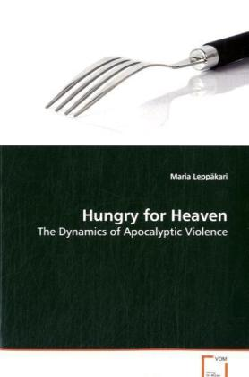 Hungry for Heaven - The Dynamics of Apocalyptic Violence - Leppäkari, Maria