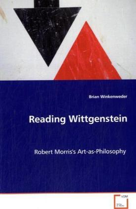 Reading Wittgenstein - Robert Morris's Art-as-Philosophy - Winkenweder, Brian