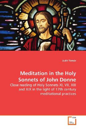 Meditation in the Holy Sonnets of John Donne - Close reading of Holy Sonnets XI, VII, XIII and  XIX in the light of 17th century meditational  practices - Tömör, Judit