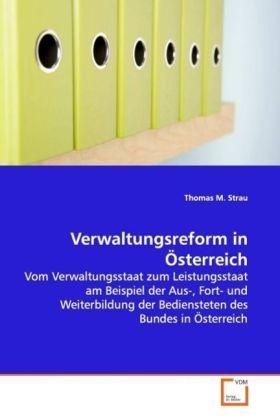 Verwaltungsreform in Österreich - Vom Verwaltungsstaat zum Leistungsstaat am Beispiel  der Aus-, Fort- und Weiterbildung der Bediensteten  des Bundes in Österreich
