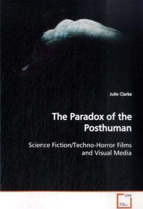 The Paradox of the Posthuman - Science Fiction/Techno-Horror Films and Visual Media - Clarke, Julie