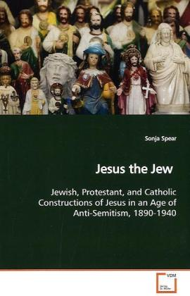 Jesus the Jew - Jewish, Protestant, and Catholic Constructions of Jesus in an Age of Anti-Semitism, 1890-1940 - Spear, Sonja