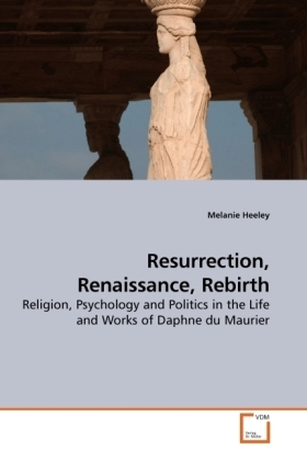 Resurrection, Renaissance, Rebirth - Religion, Psychology and Politics in the Life and Works of Daphne du Maurier - Heeley, Melanie