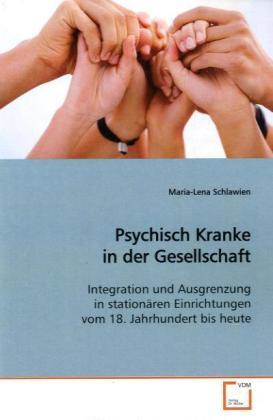 Psychisch Kranke in der Gesellschaft - Integration und Ausgrenzung in stationären  Einrichtungen vom 18. Jahrhundert bis heute - Schlawien, Maria-Lena
