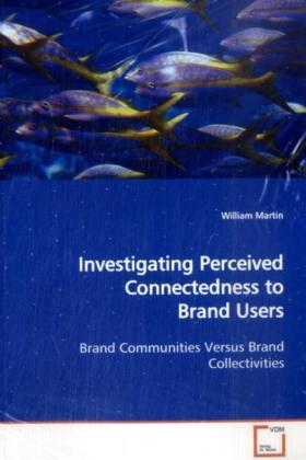 Investigating Perceived Connectedness to Brand Users - Brand Communities Versus Brand Collectivities - Martin, William