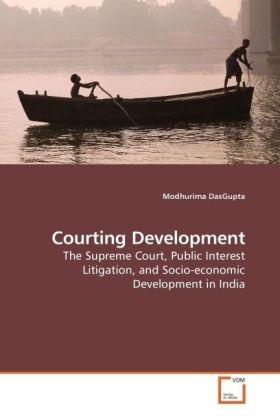 Courting Development - The Supreme Court, Public Interest Litigation, and Socio-economic Development in India - DasGupta, Modhurima