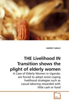 THE Livelihood IN Transition shows the plight of elderly women - A Case of Elderly Women in Uganda are forced to adopt some coping livelihood strategies such as casual laboring rewarded with little cash or food - Abalo,Harriet