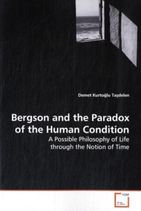 Bergson and the Paradox of the Human Condition - A Possible Philosophy of Life through the Notion of Time - Kurto lu Ta delen, Demet