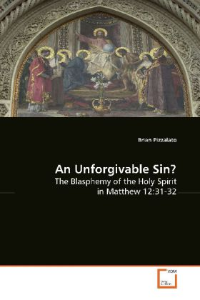 An Unforgivable Sin? - The Blasphemy of the Holy Spirit in Matthew 12:31-32 - Pizzalato, Brian