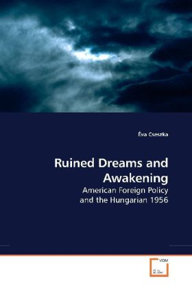 Ruined Dreams and Awakening - American Foreign Policy and the Hungarian 1956 - Cseszka, Éva