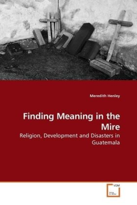 Finding Meaning in the Mire - Religion, Development and Disasters in Guatemala - Henley, Meredith