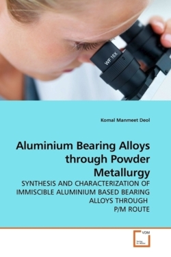 Aluminium Bearing Alloys through Powder Metallurgy: SYNTHESIS AND CHARACTERIZATION OF IMMISCIBLE ALUMINIUM BASED BEARING ALLOYS THROUGH  P/M ROUTE