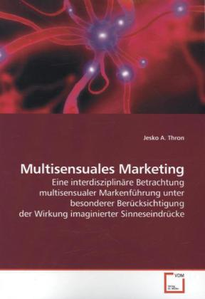 Multisensuales Marketing - Eine interdisziplinäre Betrachtung multisensualer Markenführung unter besonderer Berücksichtigung der Wirkung imaginierter Sinneseindrücke