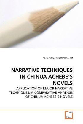 NARRATIVE TECHNIQUES IN CHINUA ACHEBE S NOVELS - APPLICATION OF MAJOR NARRATIVE TECHNIQUES: A COMPARATIVE ANALYSIS OF CHINUA ACHEBE S NOVELS