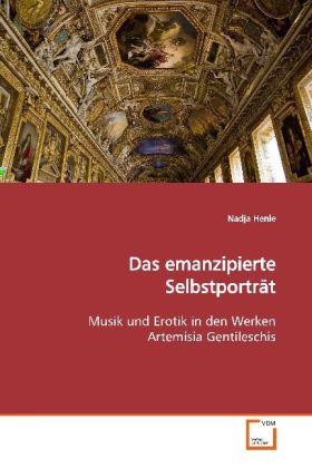 Das emanzipierte SelbstportrÃt - Musik und Erotik in den Werken Artemisia Gentileschis - Henle, Nadja