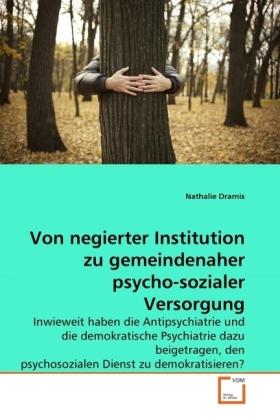 Von negierter Institution zu gemeindenaher psycho-sozialer Versorgung - Inwieweit haben die Antipsychiatrie und die demokratische Psychiatrie dazu beigetragen, den psychosozialen Dienst zu demokratisieren? - Dramis, Nathalie