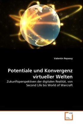 Potentiale und Konvergenz virtueller Welten - Zukunftsperspektiven der digitalen Realität, von Second Life bis World of Warcraft - Repassy, Valentin
