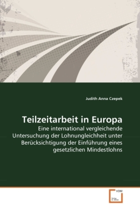 Teilzeitarbeit in Europa - Eine international vergleichende Untersuchung der Lohnungleichheit unter Berücksichtigung der Einführung eines gesetzlichen Mindestlohns