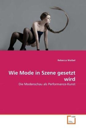 Wie Mode in Szene gesetzt wird - Die Modenschau als Performance-Kunst - Waibel, Rebecca
