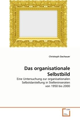 Das organisationale Selbstbild - Eine Untersuchung zur organisationalen Selbstdarstellung in Stelleninseraten von 1950 bis 2000 - Dachauer, Christoph