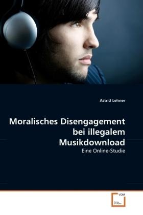 Moralisches Disengagement bei illegalem Musikdownload - Eine Online-Studie - Lehner, Astrid