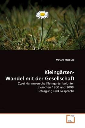 Kleingärten- Wandel mit der Gesellschaft - Zwei Hannoversche Kleingartenkolonien zwischen 1960 und 2008 Befragung und Gespräche - Marburg, Mirjam
