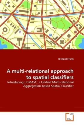 A multi-relational approach to spatial classifiers - Introducing UnMASC: a Unified Multi-relational Aggregation-based Spatial Classifier - Frank, Richard