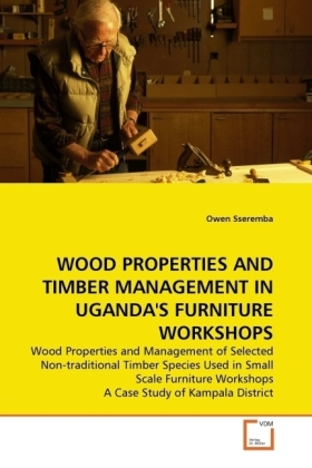 WOOD PROPERTIES AND TIMBER MANAGEMENT IN UGANDA'S FURNITURE WORKSHOPS - Wood Properties and Management of Selected Non-traditional Timber Species Used in Small Scale Furniture Workshops A Case Study of Kampala District - Sseremba, Owen