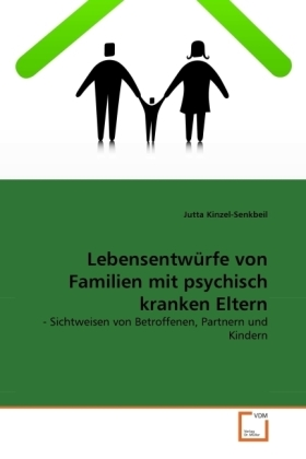 Lebensentwürfe von Familien mit psychisch kranken Eltern - - Sichtweisen von Betroffenen, Partnern und Kindern - Kinzel-Senkbeil, Jutta