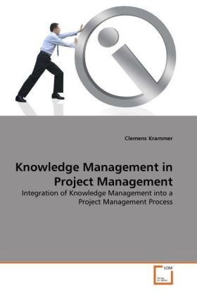 Knowledge Management in Project Management - Integration of Knowledge Management into a Project Management Process - Krammer, Clemens