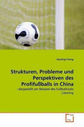 Strukturen, Probleme und Perspektiven des Profifußballs in China - - dargestellt am Beispiel des Fußballclubs Liaoning - Cheng, Xiaoling
