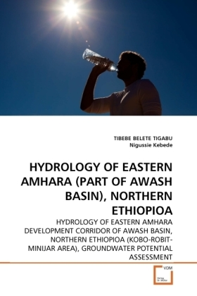 HYDROLOGY OF EASTERN AMHARA (PART OF AWASH BASIN), NORTHERN ETHIOPIOA - HYDROLOGY OF EASTERN AMHARA DEVELOPMENT CORRIDOR OF AWASH BASIN, NORTHERN ETHIOPIOA (KOBO-ROBIT- MINIJAR AREA), GROUNDWATER POTENTIAL ASSESSMENT - Belete Tigabu, Tibebe / Kebede, Nigussie