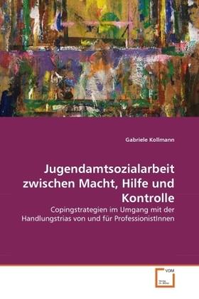 Jugendamtsozialarbeit zwischen Macht, Hilfe und Kontrolle - Copingstrategien im Umgang mit der Handlungstrias von und für ProfessionistInnen - Kollmann, Gabriele