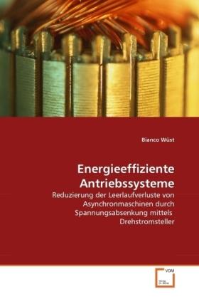 Energieeffiziente Antriebssysteme - Reduzierung der Leerlaufverluste von Asynchronmaschinen durch Spannungsabsenkung mittels Drehstromsteller - Wüst, Bianco