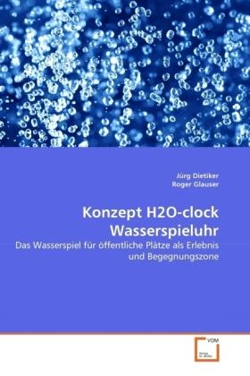 Konzept H2O-clock Wasserspieluhr - Das Wasserspiel für öffentliche Plätze als Erlebnis und Begegnungszone - Dietiker, Jürg / Glauser, Roger